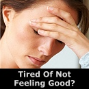 Tired Of Not Feeling Good?